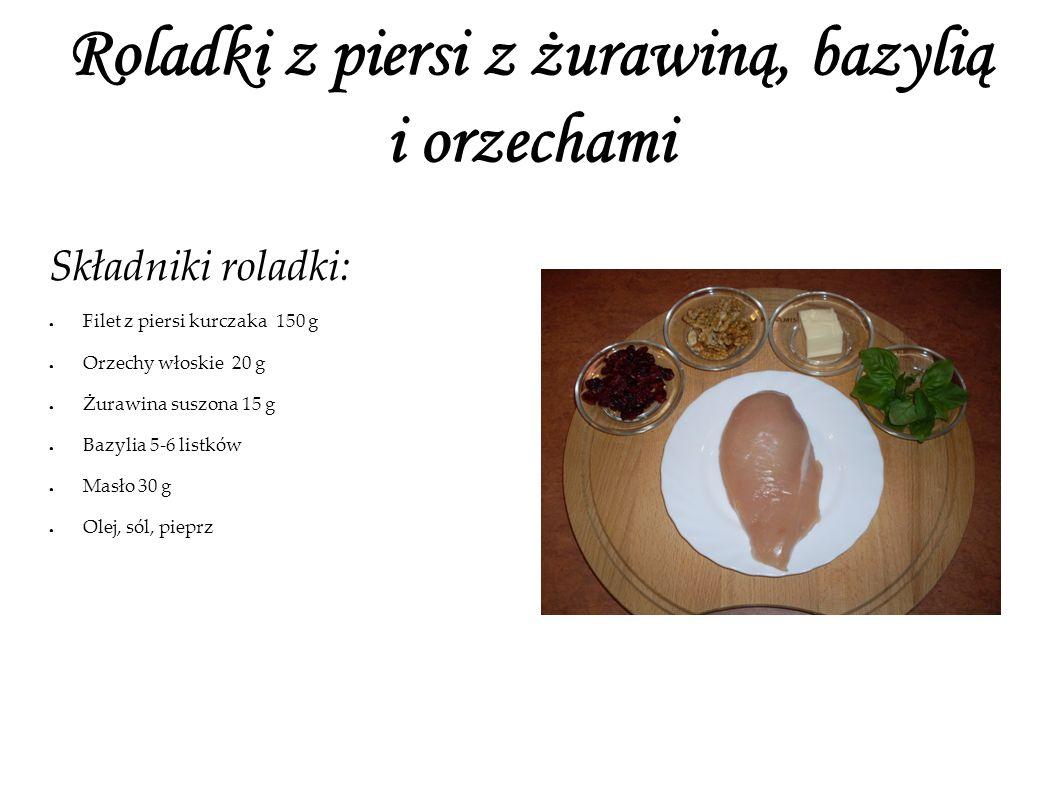 Roladki z piersi z żurawiną, bazylią i orzechami Składniki roladki: Filet z piersi kurczaka 150 g Orzechy włoskie 20 g Żurawina suszona 15 g Bazylia 5