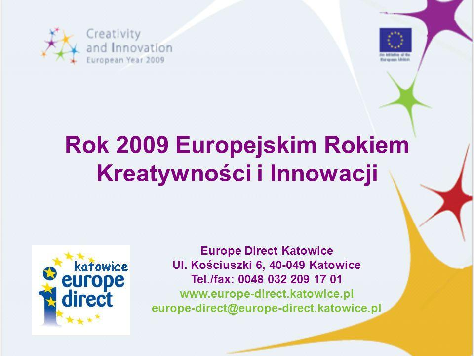 Rok 2009 Europejskim Rokiem Kreatywności i Innowacji Europe Direct Katowice Ul. Kościuszki 6, 40-049 Katowice Tel./fax: 0048 032 209 17 01 www.europe-