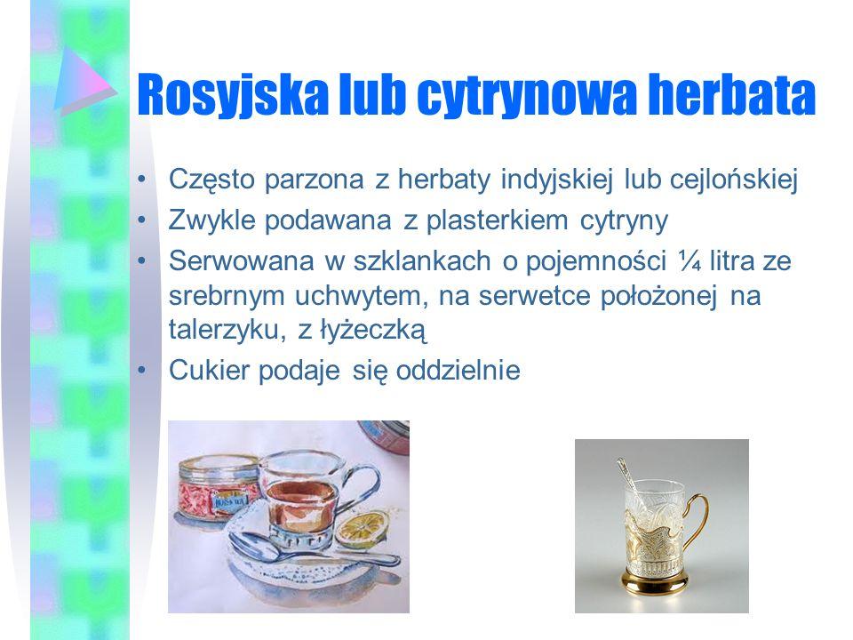Rosyjska lub cytrynowa herbata Często parzona z herbaty indyjskiej lub cejlońskiej Zwykle podawana z plasterkiem cytryny Serwowana w szklankach o poje