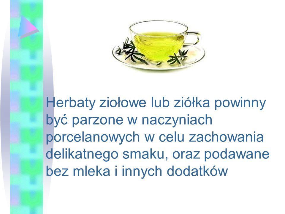 Herbaty ziołowe lub ziółka powinny być parzone w naczyniach porcelanowych w celu zachowania delikatnego smaku, oraz podawane bez mleka i innych dodatk
