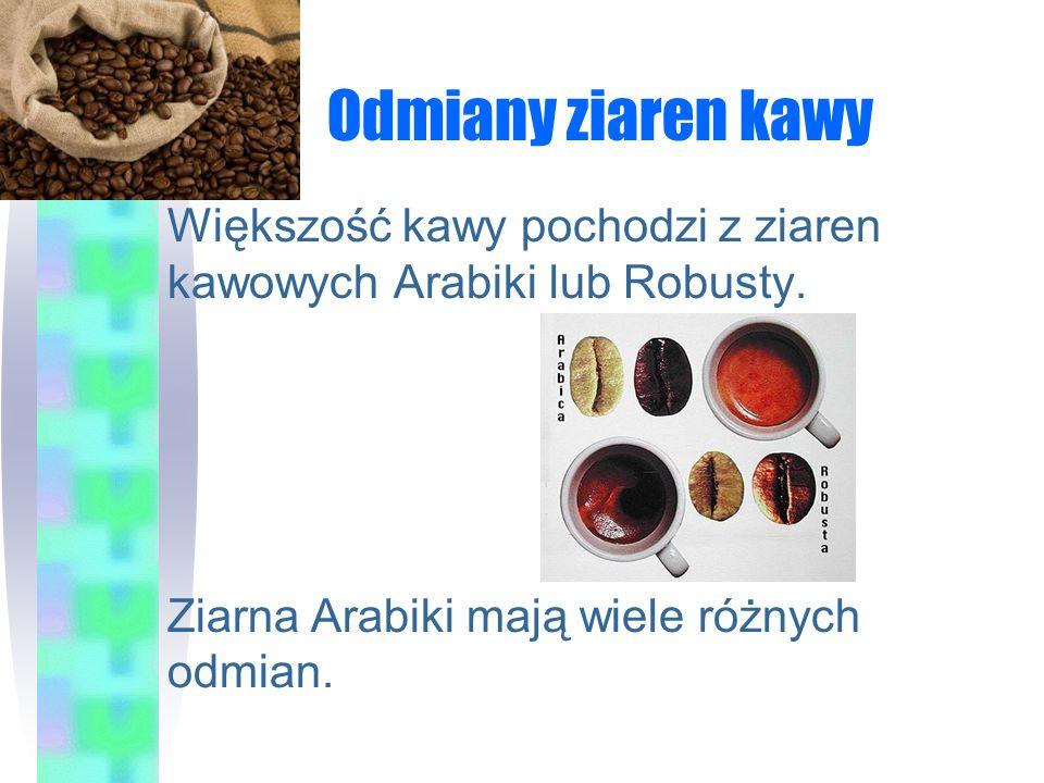 Odmiany ziaren kawy Większość kawy pochodzi z ziaren kawowych Arabiki lub Robusty. Ziarna Arabiki mają wiele różnych odmian.