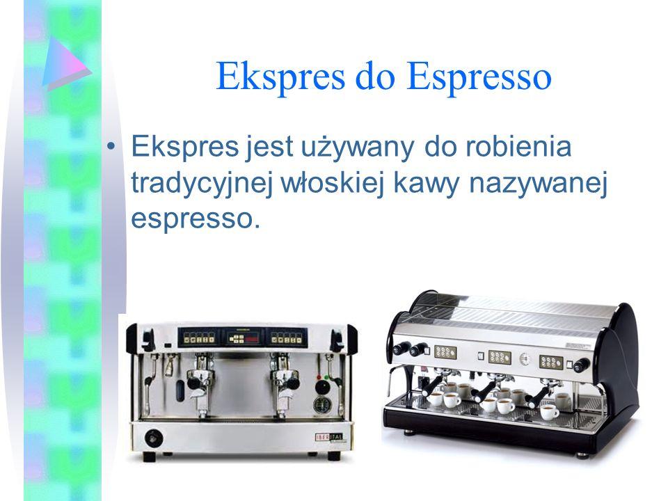 Ekspres do Espresso Ekspres jest używany do robienia tradycyjnej włoskiej kawy nazywanej espresso.