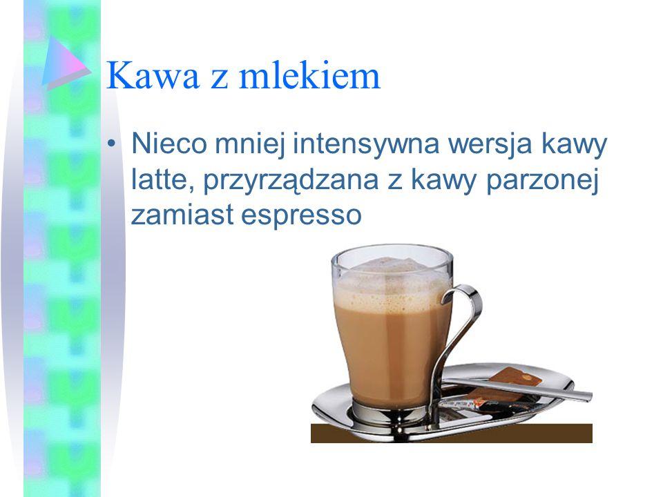 Kawa z mlekiem Nieco mniej intensywna wersja kawy latte, przyrządzana z kawy parzonej zamiast espresso