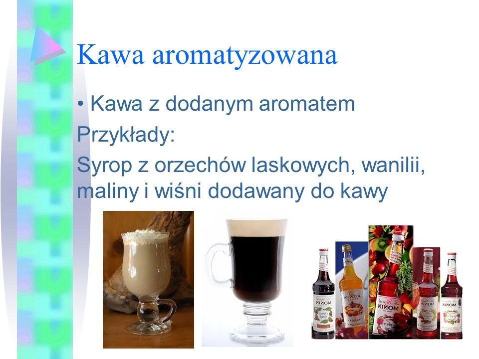 Kawa aromatyzowana Kawa z dodanym aromatem Przykłady: Syrop z orzechów laskowych, wanilii, maliny i wiśni dodawany do kawy