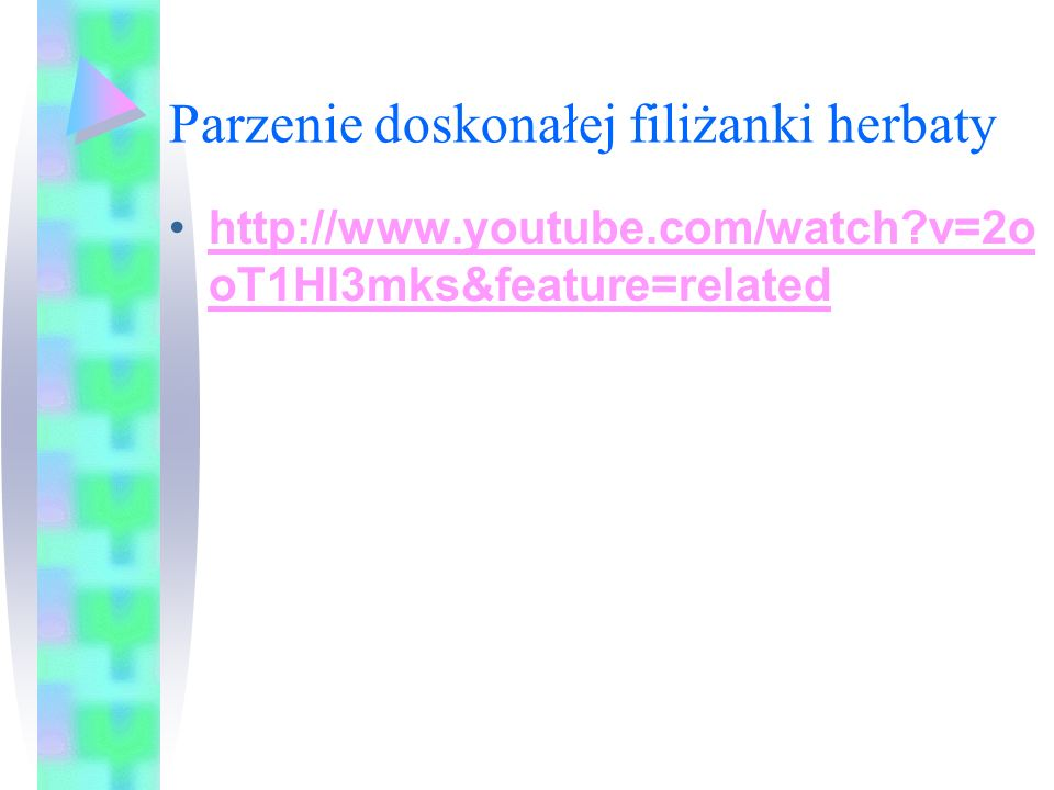 Parzenie doskonałej filiżanki herbaty http://www.youtube.com/watch?v=2o oT1Hl3mks&feature=relatedhttp://www.youtube.com/watch?v=2o oT1Hl3mks&feature=r