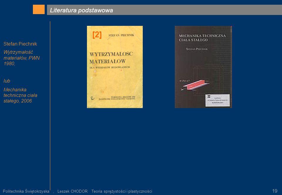 Literatura podstawowa Stefan Piechnik Wytrzymałość materiałów, PWN 1980, lub Mechanika techniczna ciała stałego, 2006 [2] Politechnika Świętokrzyska,