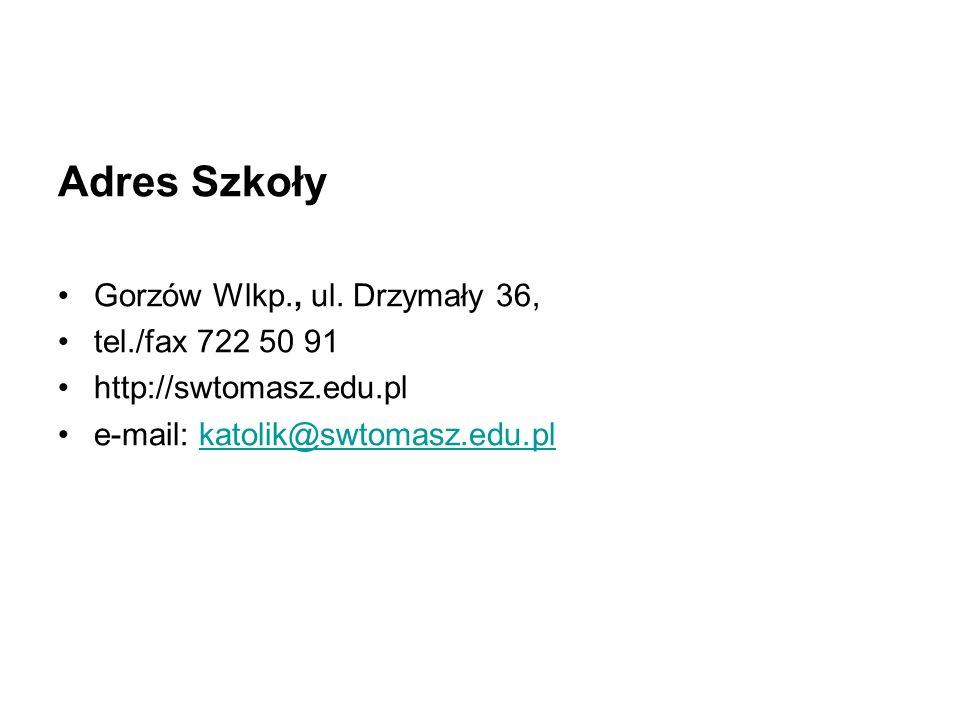 Adres Szkoły Gorzów Wlkp., ul. Drzymały 36, tel./fax 722 50 91 http://swtomasz.edu.pl e-mail: katolik@swtomasz.edu.plkatolik@swtomasz.edu.pl