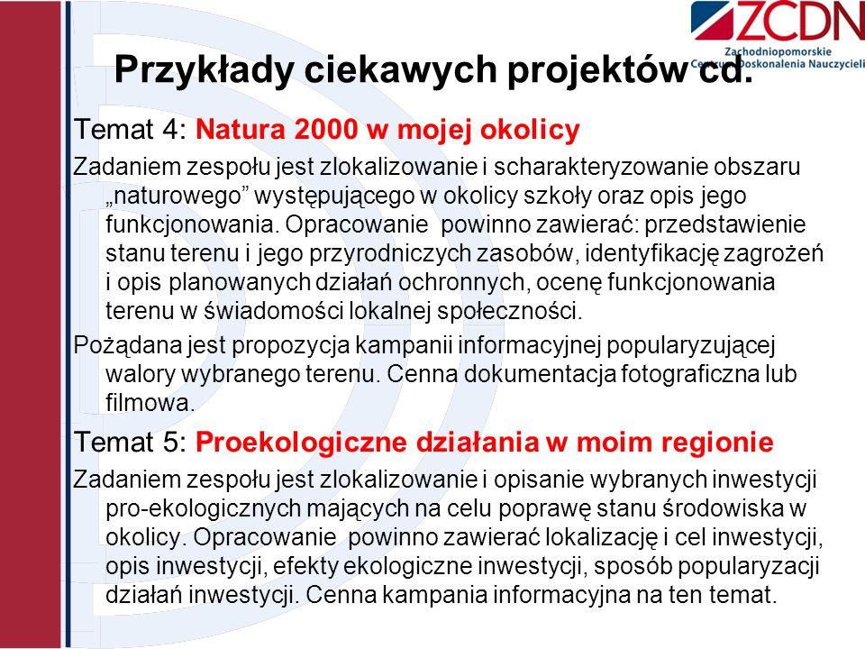 Przykłady ciekawych projektów cd. Temat 4: Natura 2000 w mojej okolicy Zadaniem zespołu jest zlokalizowanie i scharakteryzowanie obszaru naturowego wy