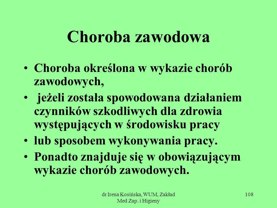 dr Irena Kosińska, WUM, Zakład Med Zap. i Higieny 108 Choroba zawodowa Choroba określona w wykazie chorób zawodowych, jeżeli została spowodowana dział