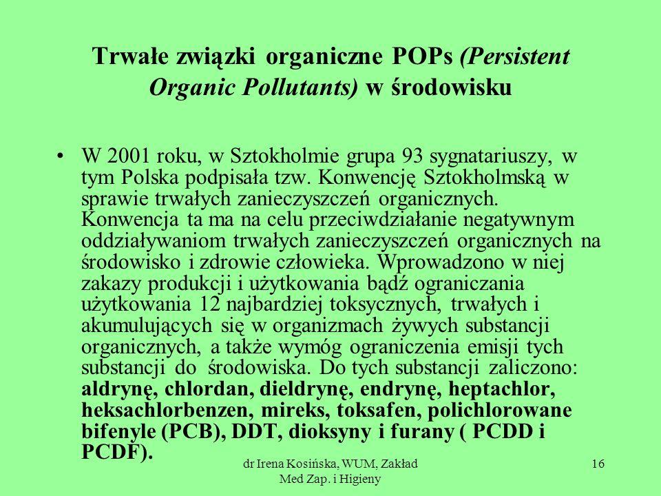 dr Irena Kosińska, WUM, Zakład Med Zap. i Higieny 16 Trwałe związki organiczne POPs (Persistent Organic Pollutants) w środowisku W 2001 roku, w Sztokh