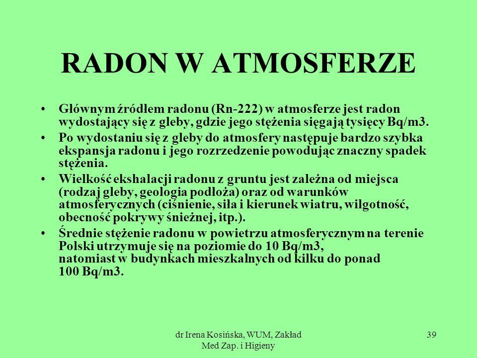 dr Irena Kosińska, WUM, Zakład Med Zap. i Higieny 39 RADON W ATMOSFERZE Głównym źródłem radonu (Rn-222) w atmosferze jest radon wydostający się z gleb
