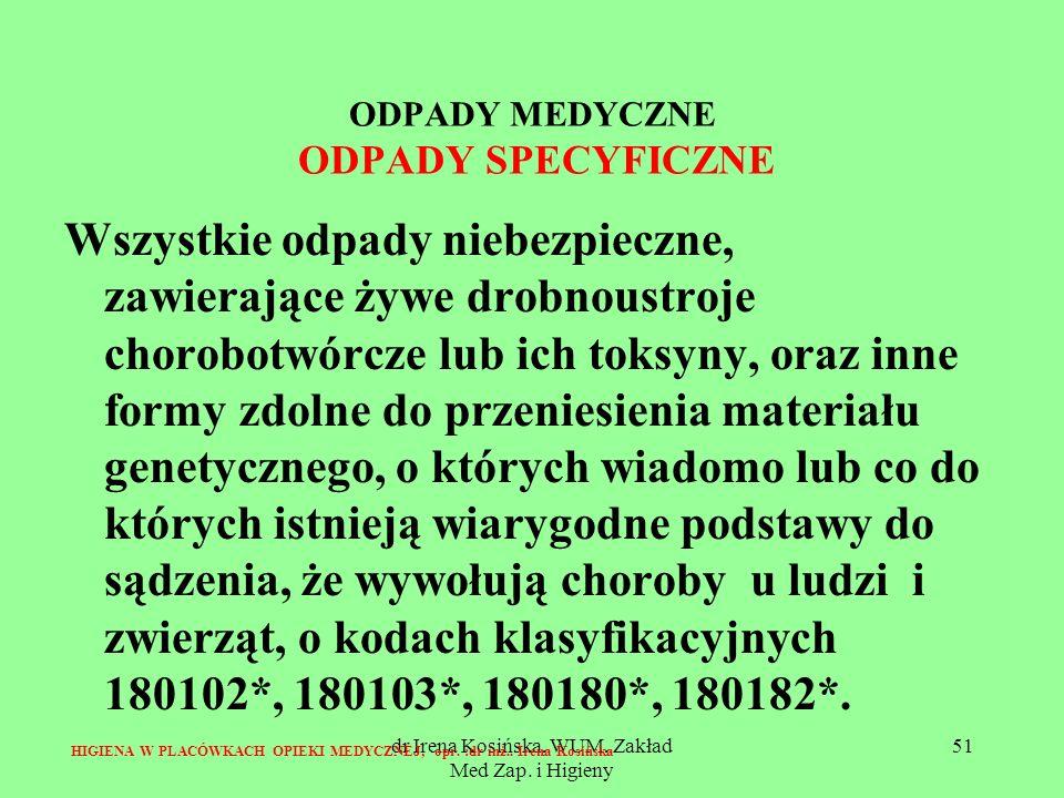 dr Irena Kosińska, WUM, Zakład Med Zap. i Higieny 51 ODPADY MEDYCZNE ODPADY SPECYFICZNE Wszystkie odpady niebezpieczne, zawierające żywe drobnoustroje