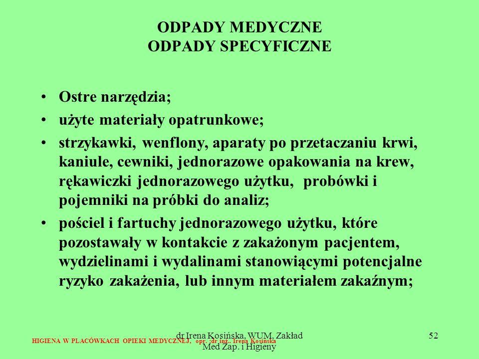 dr Irena Kosińska, WUM, Zakład Med Zap. i Higieny 52 ODPADY MEDYCZNE ODPADY SPECYFICZNE Ostre narzędzia; użyte materiały opatrunkowe; strzykawki, wenf