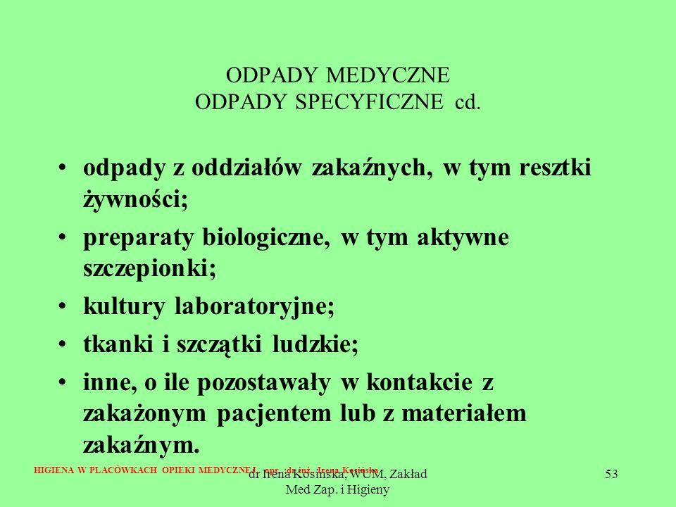 dr Irena Kosińska, WUM, Zakład Med Zap. i Higieny 53 ODPADY MEDYCZNE ODPADY SPECYFICZNE cd. odpady z oddziałów zakaźnych, w tym resztki żywności; prep