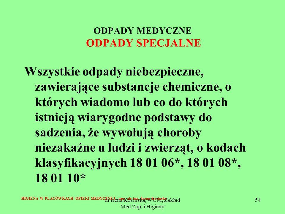 dr Irena Kosińska, WUM, Zakład Med Zap. i Higieny 54 ODPADY MEDYCZNE ODPADY SPECJALNE Wszystkie odpady niebezpieczne, zawierające substancje chemiczne