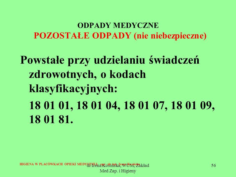 dr Irena Kosińska, WUM, Zakład Med Zap. i Higieny 56 ODPADY MEDYCZNE POZOSTAŁE ODPADY (nie niebezpieczne) Powstałe przy udzielaniu świadczeń zdrowotny