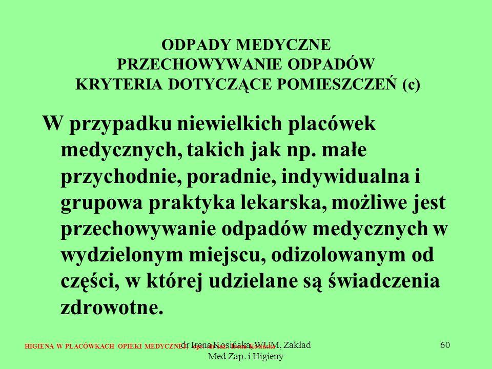 dr Irena Kosińska, WUM, Zakład Med Zap. i Higieny 60 ODPADY MEDYCZNE PRZECHOWYWANIE ODPADÓW KRYTERIA DOTYCZĄCE POMIESZCZEŃ (c) W przypadku niewielkich