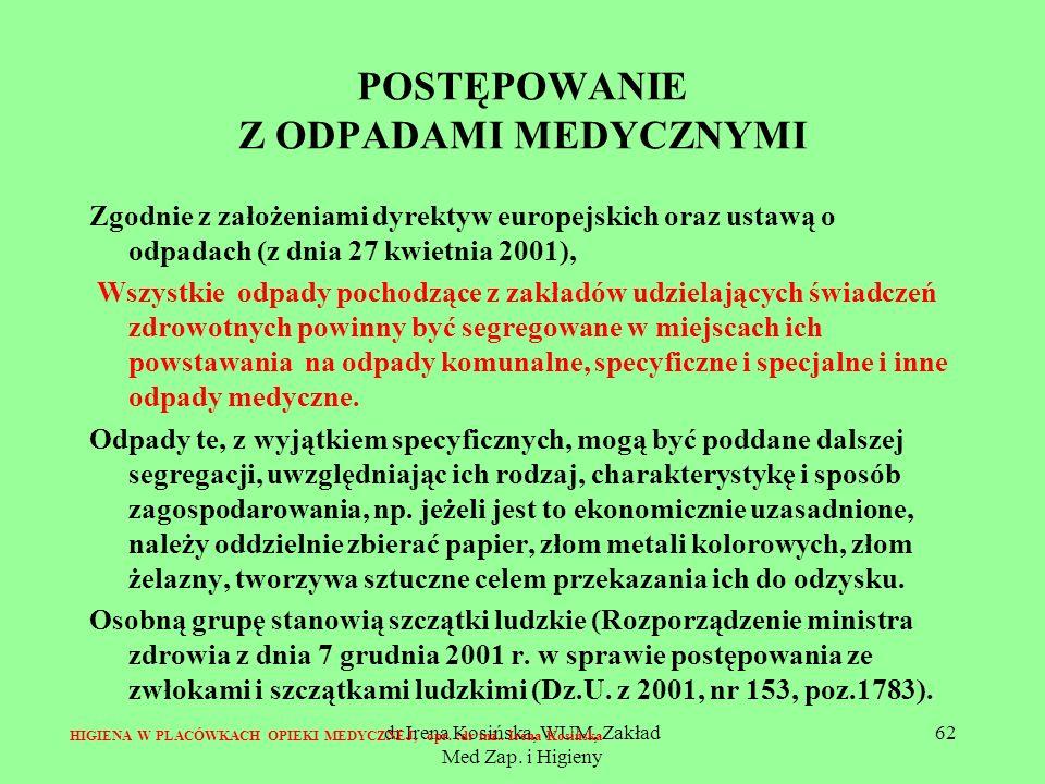 dr Irena Kosińska, WUM, Zakład Med Zap. i Higieny 62 POSTĘPOWANIE Z ODPADAMI MEDYCZNYMI Zgodnie z założeniami dyrektyw europejskich oraz ustawą o odpa