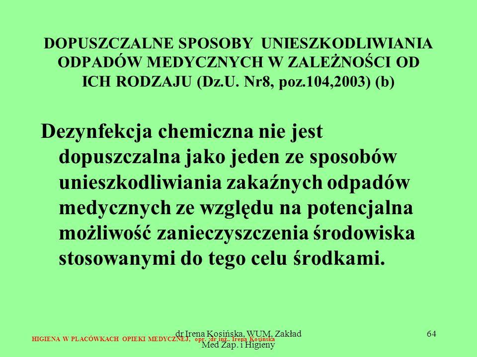 dr Irena Kosińska, WUM, Zakład Med Zap. i Higieny 64 DOPUSZCZALNE SPOSOBY UNIESZKODLIWIANIA ODPADÓW MEDYCZNYCH W ZALEŻNOŚCI OD ICH RODZAJU (Dz.U. Nr8,