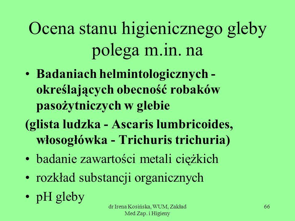 dr Irena Kosińska, WUM, Zakład Med Zap. i Higieny 66 Ocena stanu higienicznego gleby polega m.in. na Badaniach helmintologicznych - określających obec
