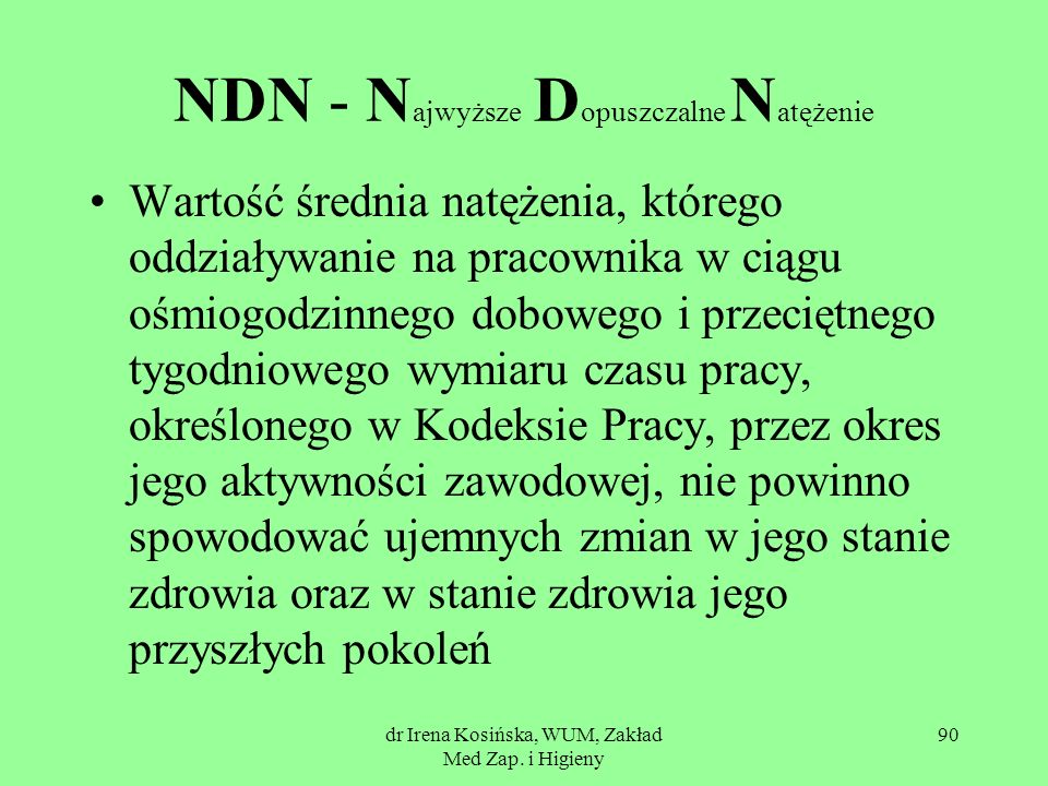 dr Irena Kosińska, WUM, Zakład Med Zap. i Higieny 90 NDN - N ajwyższe D opuszczalne N atężenie Wartość średnia natężenia, którego oddziaływanie na pra