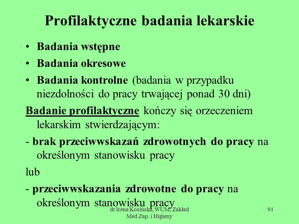 dr Irena Kosińska, WUM, Zakład Med Zap. i Higieny 91 Profilaktyczne badania lekarskie Badania wstępne Badania okresowe Badania kontrolne (badania w pr