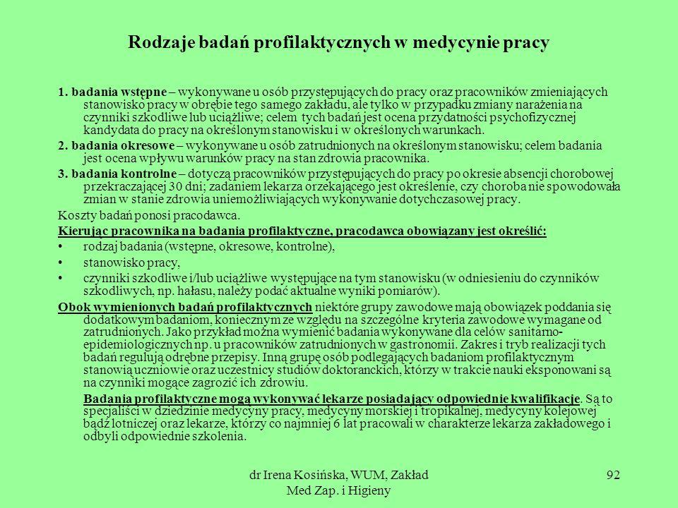 dr Irena Kosińska, WUM, Zakład Med Zap. i Higieny 92 Rodzaje badań profilaktycznych w medycynie pracy 1. badania wstępne – wykonywane u osób przystępu