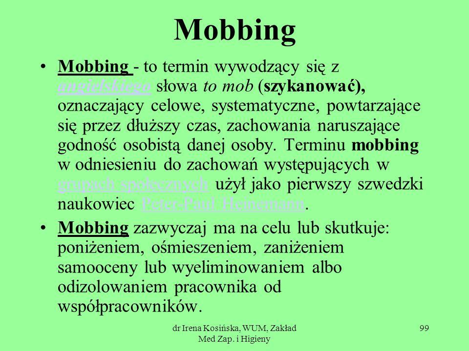 dr Irena Kosińska, WUM, Zakład Med Zap. i Higieny 99 Mobbing Mobbing - to termin wywodzący się z angielskiego słowa to mob (szykanować), oznaczający c