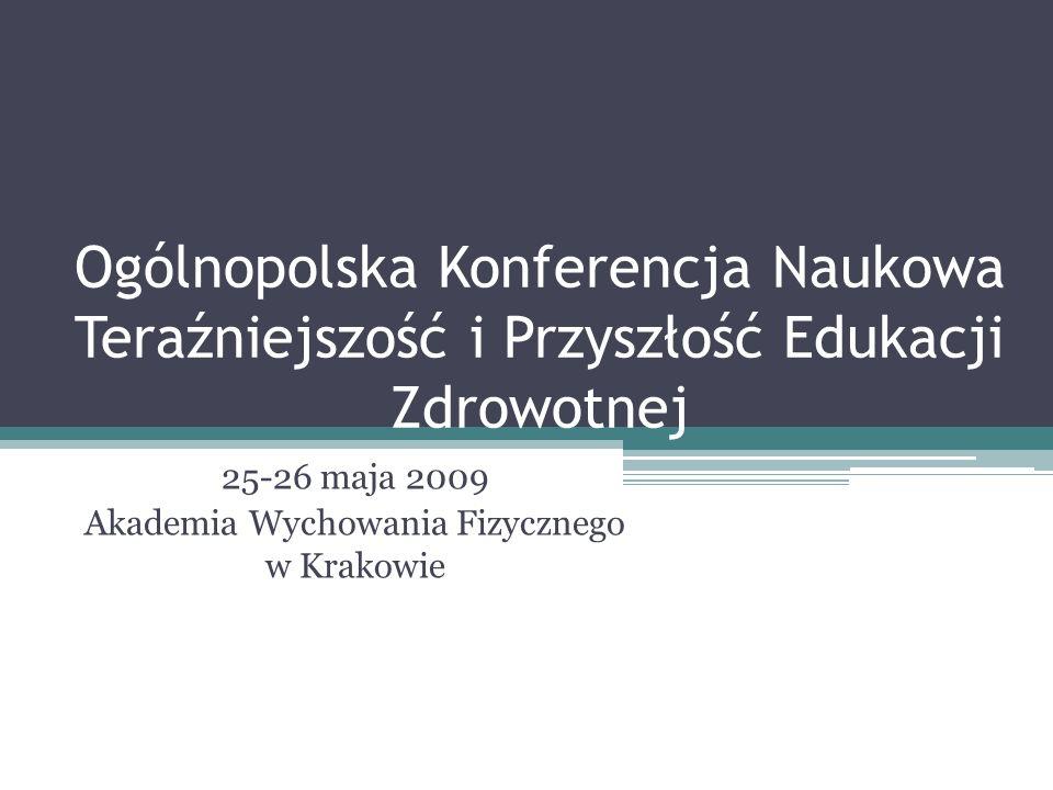 Ogólnopolska Konferencja Naukowa Teraźniejszość i Przyszłość Edukacji Zdrowotnej 25-26 maja 2009 Akademia Wychowania Fizycznego w Krakowie