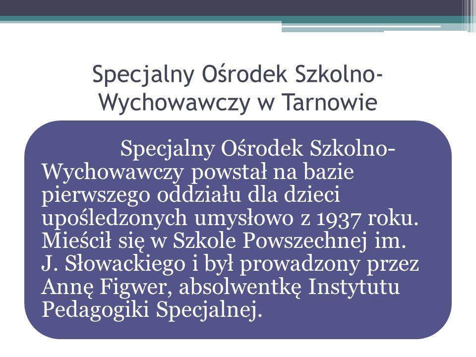 Specjalny Ośrodek Szkolno- Wychowawczy w Tarnowie Specjalny Ośrodek Szkolno- Wychowawczy powstał na bazie pierwszego oddziału dla dzieci upośledzonych
