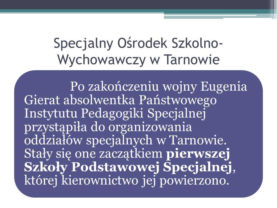 Specjalny Ośrodek Szkolno- Wychowawczy w Tarnowie Po zakończeniu wojny Eugenia Gierat absolwentka Państwowego Instytutu Pedagogiki Specjalnej przystąp