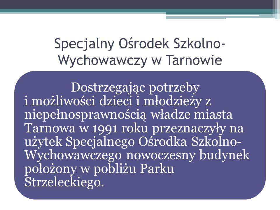 Specjalny Ośrodek Szkolno- Wychowawczy w Tarnowie Dostrzegając potrzeby i możliwości dzieci i młodzieży z niepełnosprawnością władze miasta Tarnowa w
