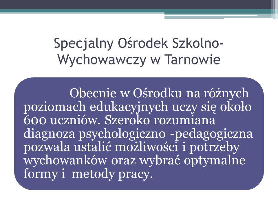 Specjalny Ośrodek Szkolno- Wychowawczy w Tarnowie Obecnie w Ośrodku na różnych poziomach edukacyjnych uczy się około 600 uczniów. Szeroko rozumiana di