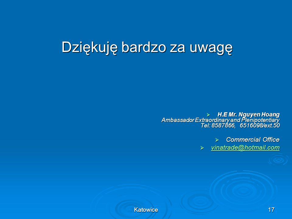 Katowice17 Dziękuję bardzo za uwagę H.E Mr. Nguyen Hoang Ambassador Extraordinary and Plenipotentiary Tel: 8587866, 6516098/ext.50 H.E Mr. Nguyen Hoan