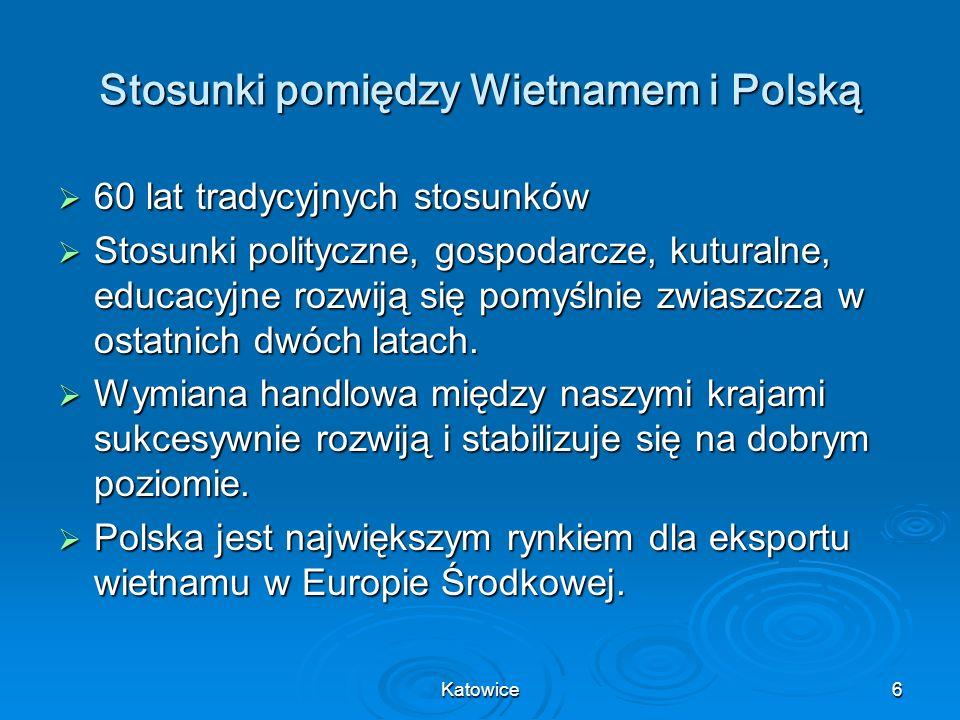 Katowice6 Stosunki pomiędzy Wietnamem i Polską 60 lat tradycyjnych stosunków 60 lat tradycyjnych stosunków Stosunki polityczne, gospodarcze, kuturalne