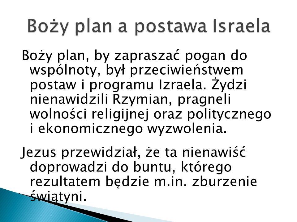 Boży plan, by zapraszać pogan do wspólnoty, był przeciwieństwem postaw i programu Izraela. Żydzi nienawidzili Rzymian, pragneli wolności religijnej or