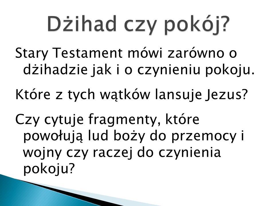 Stary Testament mówi zarówno o dżihadzie jak i o czynieniu pokoju. Które z tych wątków lansuje Jezus? Czy cytuje fragmenty, które powołują lud boży do