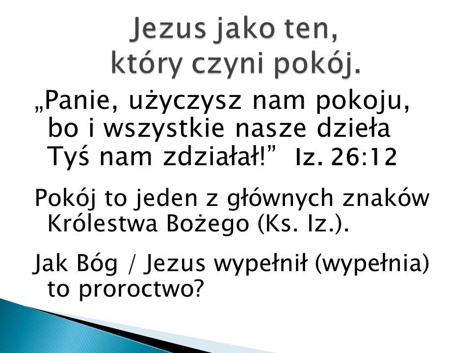 Panie, użyczysz nam pokoju, bo i wszystkie nasze dzieła Tyś nam zdziałał! Iz. 26:12 Pokój to jeden z głównych znaków Królestwa Bożego (Ks. Iz.). Jak B