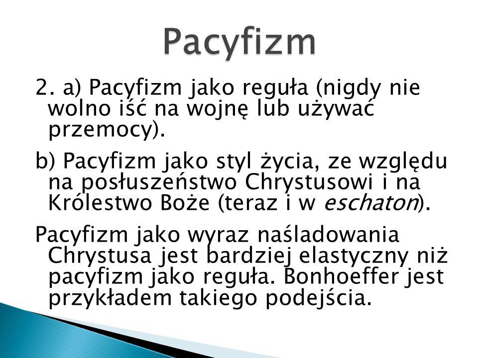 2. a) Pacyfizm jako reguła (nigdy nie wolno iść na wojnę lub używać przemocy). b) Pacyfizm jako styl życia, ze względu na posłuszeństwo Chrystusowi i