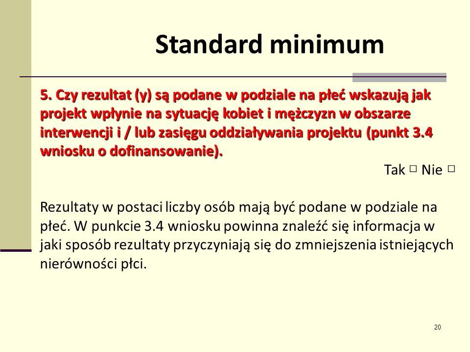 20 Standard minimum 5. Czy rezultat (y) są podane w podziale na płeć wskazują jak projekt wpłynie na sytuację kobiet i mężczyzn w obszarze interwencji