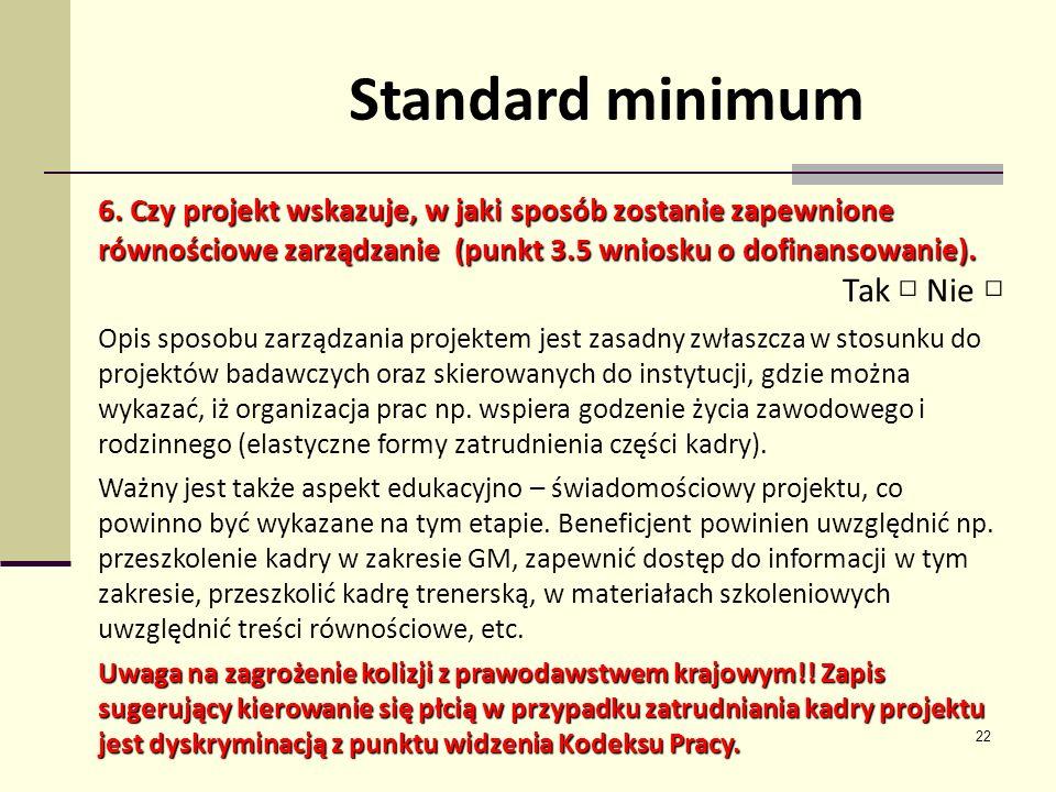 22 Standard minimum 6. Czy projekt wskazuje, w jaki sposób zostanie zapewnione równościowe zarządzanie (punkt 3.5 wniosku o dofinansowanie). Tak Nie O