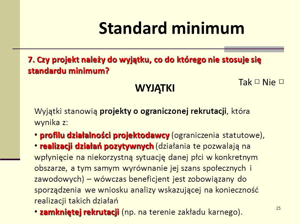 25 Standard minimum 7. Czy projekt należy do wyjątku, co do którego nie stosuje się standardu minimum? Tak Nie WYJĄTKI Wyjątki stanowią projekty o ogr