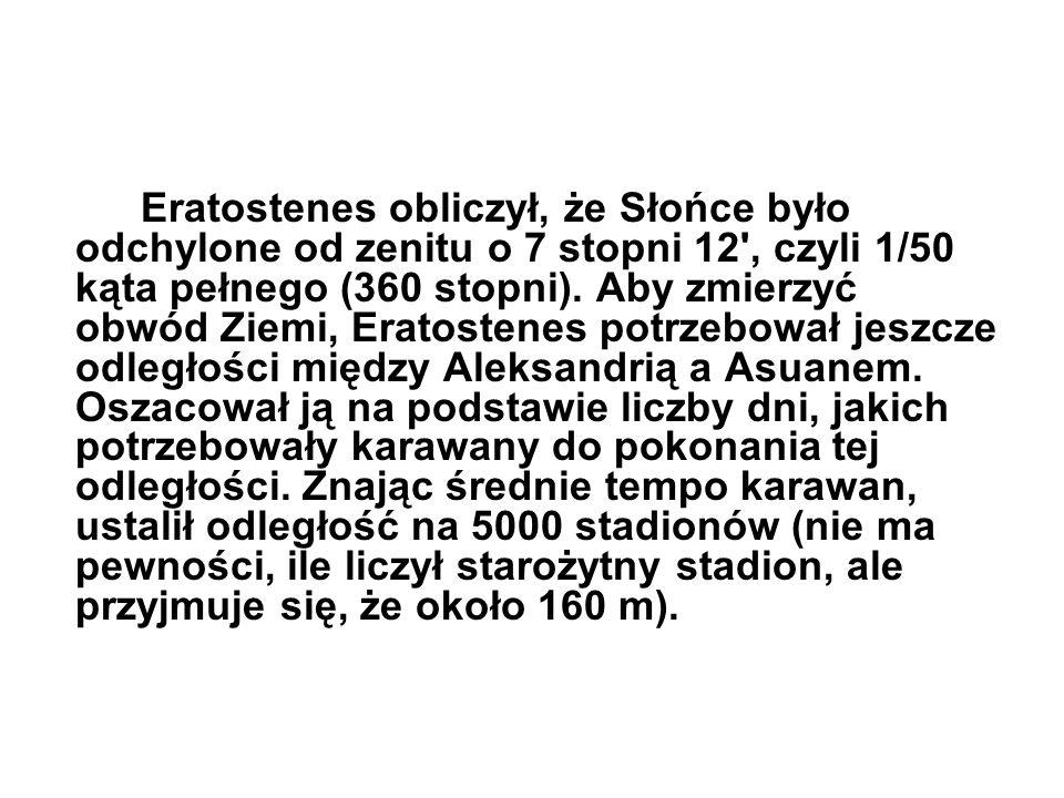 Eratostenes obliczył, że Słońce było odchylone od zenitu o 7 stopni 12', czyli 1/50 kąta pełnego (360 stopni). Aby zmierzyć obwód Ziemi, Eratostenes p