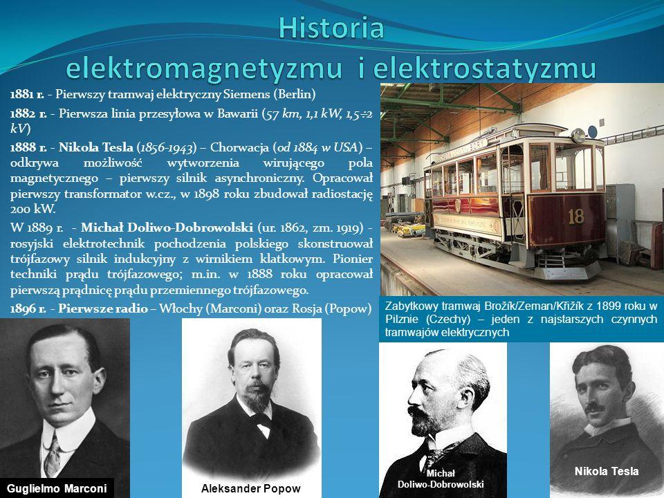 1881 r. - Pierwszy tramwaj elektryczny Siemens (Berlin) 1882 r. - Pierwsza linia przesyłowa w Bawarii (57 km, 1,1 kW, 1,5 2 kV) 1888 r. - Nikola Tesla