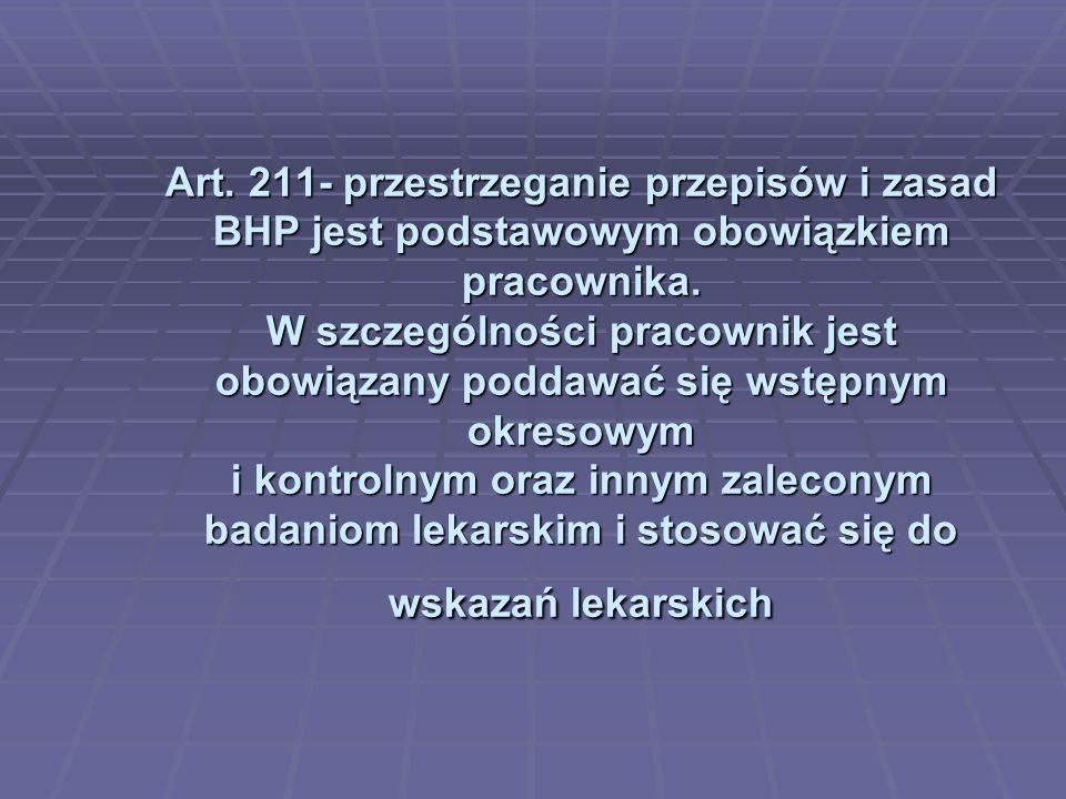 Art. 211- przestrzeganie przepisów i zasad BHP jest podstawowym obowiązkiem pracownika. W szczególności pracownik jest obowiązany poddawać się wstępny