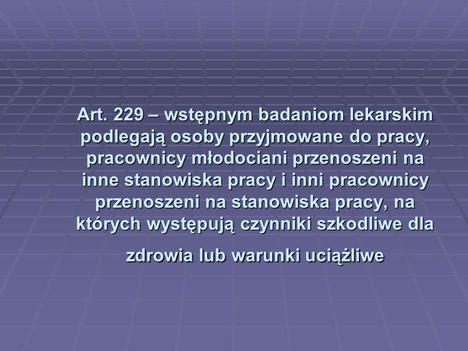 Art. 229 – wstępnym badaniom lekarskim podlegają osoby przyjmowane do pracy, pracownicy młodociani przenoszeni na inne stanowiska pracy i inni pracown