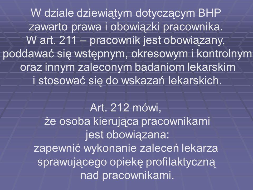 W dziale dziewiątym dotyczącym BHP zawarto prawa i obowiązki pracownika. W art. 211 – pracownik jest obowiązany, poddawać się wstępnym, okresowym i ko