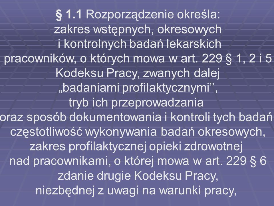 § 1.1 Rozporządzenie określa: zakres wstępnych, okresowych i kontrolnych badań lekarskich pracowników, o których mowa w art. 229 § 1, 2 i 5 Kodeksu Pr