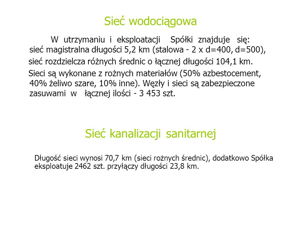 Sieć wodociągowa W utrzymaniu i eksploatacji Spółki znajduje się: sieć magistralna długości 5,2 km (stalowa - 2 x d=400, d=500), sieć rozdzielcza różnych średnic o łącznej długości 104,1 km.