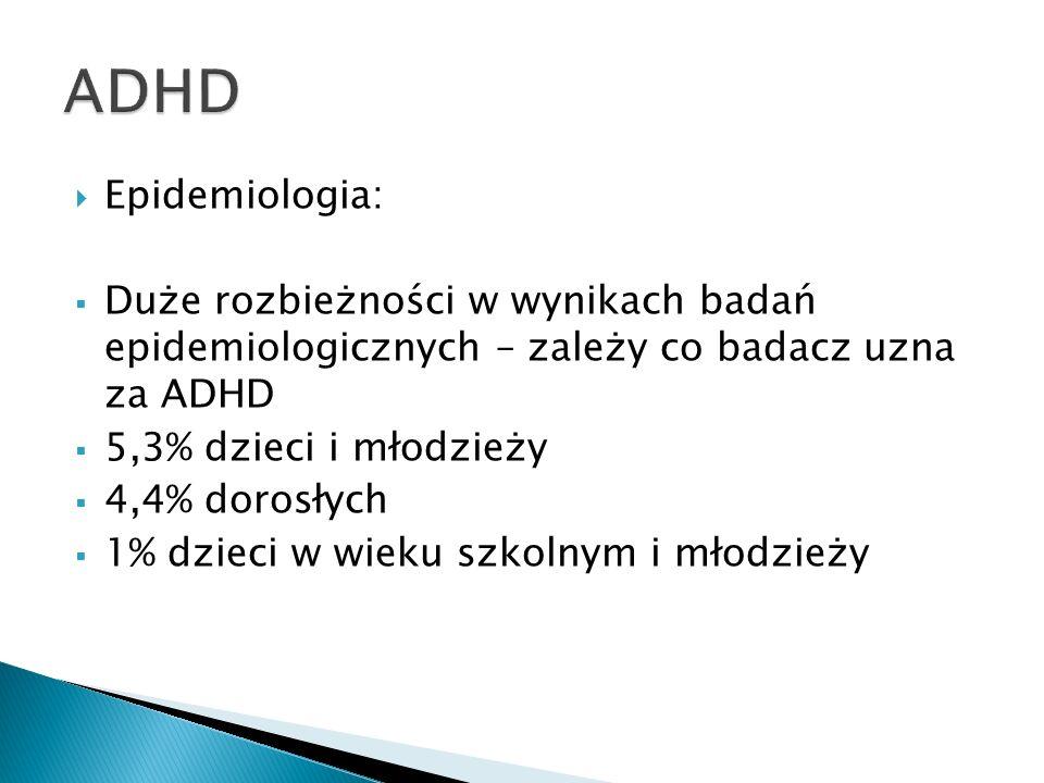 Epidemiologia: Duże rozbieżności w wynikach badań epidemiologicznych – zależy co badacz uzna za ADHD 5,3% dzieci i młodzieży 4,4% dorosłych 1% dzieci